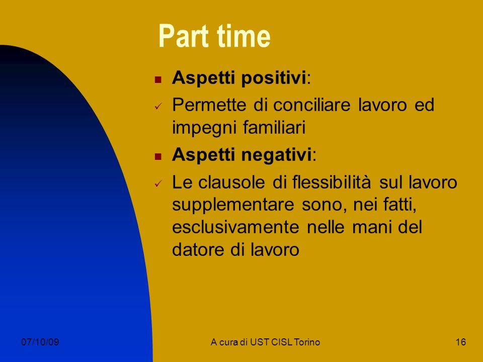 16A cura di UST CISL Torino07/10/09 Part time Aspetti positivi: Permette di conciliare lavoro ed impegni familiari Aspetti negativi: Le clausole di flessibilità sul lavoro supplementare sono, nei fatti, esclusivamente nelle mani del datore di lavoro
