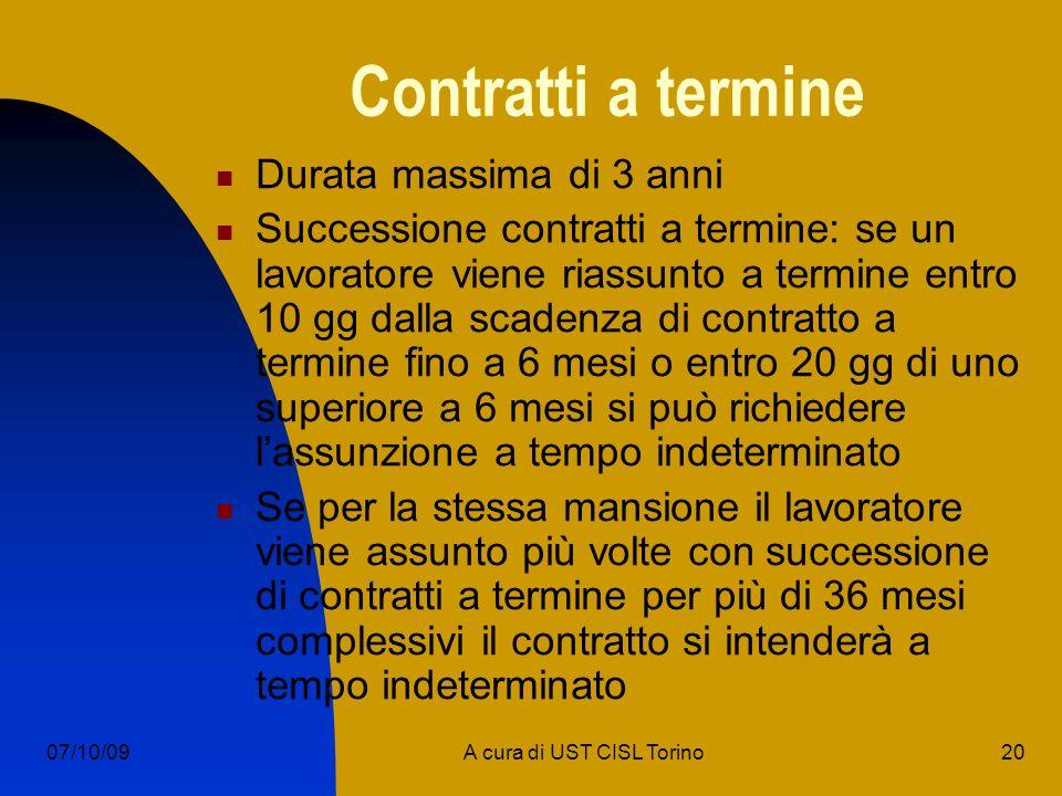 20A cura di UST CISL Torino07/10/09 Contratti a termine Durata massima di 3 anni Successione contratti a termine: se un lavoratore viene riassunto a termine entro 10 gg dalla scadenza di contratto a termine fino a 6 mesi o entro 20 gg di uno superiore a 6 mesi si può richiedere lassunzione a tempo indeterminato Se per la stessa mansione il lavoratore viene assunto più volte con successione di contratti a termine per più di 36 mesi complessivi il contratto si intenderà a tempo indeterminato
