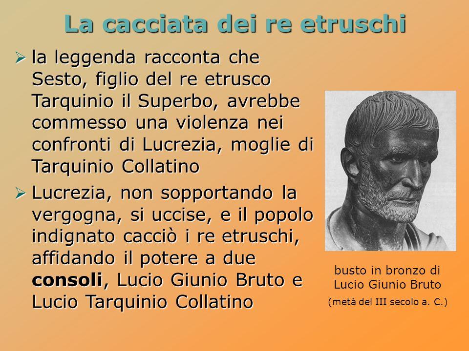 La cacciata dei re etruschi la leggenda racconta che Sesto, figlio del re etrusco Tarquinio il Superbo, avrebbe commesso una violenza nei confronti di Lucrezia, moglie di Tarquinio Collatino la leggenda racconta che Sesto, figlio del re etrusco Tarquinio il Superbo, avrebbe commesso una violenza nei confronti di Lucrezia, moglie di Tarquinio Collatino Lucrezia, non sopportando la vergogna, si uccise, e il popolo indignato cacciò i re etruschi, affidando il potere a due consoli, Lucio Giunio Bruto e Lucio Tarquinio Collatino Lucrezia, non sopportando la vergogna, si uccise, e il popolo indignato cacciò i re etruschi, affidando il potere a due consoli, Lucio Giunio Bruto e Lucio Tarquinio Collatino busto in bronzo di Lucio Giunio Bruto (metà del III secolo a.