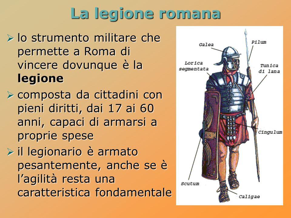 La legione romana lo strumento militare che permette a Roma di vincere dovunque è la legione lo strumento militare che permette a Roma di vincere dovunque è la legione composta da cittadini con pieni diritti, dai 17 ai 60 anni, capaci di armarsi a proprie spese composta da cittadini con pieni diritti, dai 17 ai 60 anni, capaci di armarsi a proprie spese il legionario è armato pesantemente, anche se è lagilità resta una caratteristica fondamentale il legionario è armato pesantemente, anche se è lagilità resta una caratteristica fondamentale