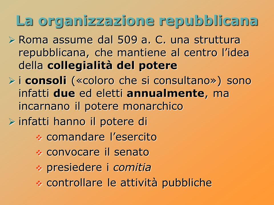 Roma assume dal 509 a. C. una struttura repubblicana, che mantiene al centro lidea della collegialità del potere Roma assume dal 509 a. C. una struttu
