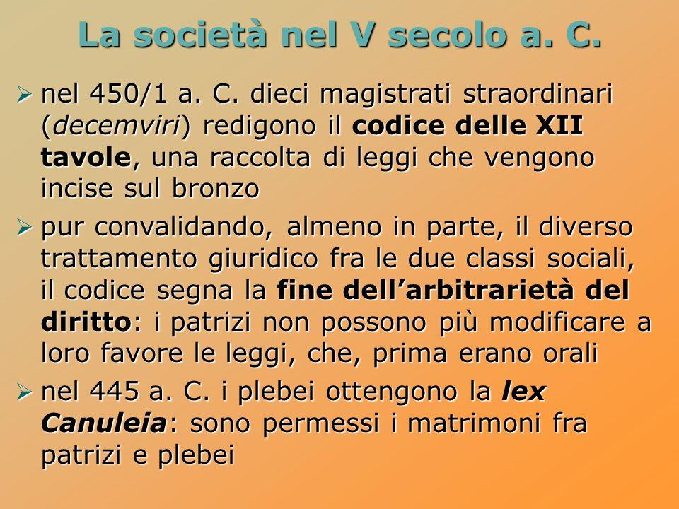 La società nel V secolo a. C. nel 450/1 a. C. dieci magistrati straordinari (decemviri) redigono il codice delle XII tavole, una raccolta di leggi che