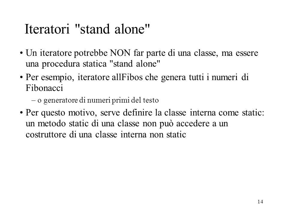 14 Iteratori stand alone Un iteratore potrebbe NON far parte di una classe, ma essere una procedura statica stand alone Per esempio, iteratore allFibos che genera tutti i numeri di Fibonacci –o generatore di numeri primi del testo Per questo motivo, serve definire la classe interna come static: un metodo static di una classe non può accedere a un costruttore di una classe interna non static