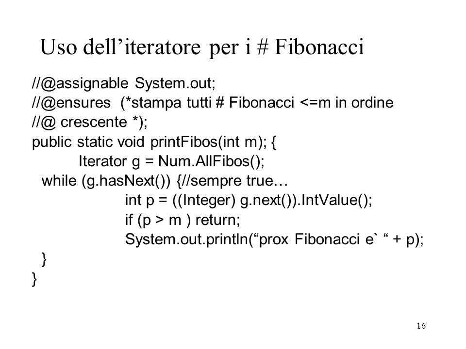 16 Uso delliteratore per i # Fibonacci //@assignable System.out; //@ensures (*stampa tutti # Fibonacci <=m in ordine //@ crescente *); public static v