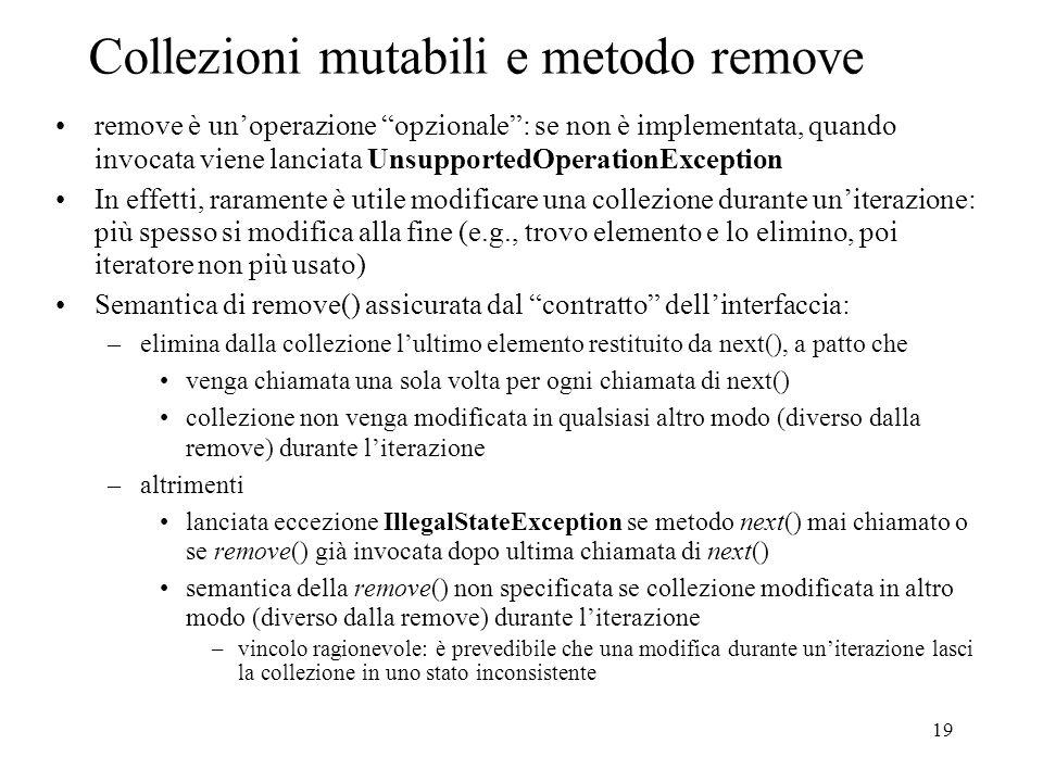 19 Collezioni mutabili e metodo remove remove è unoperazione opzionale: se non è implementata, quando invocata viene lanciata UnsupportedOperationExce