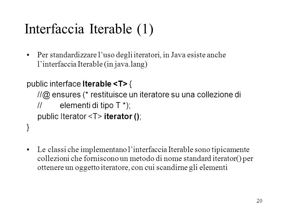 20 Interfaccia Iterable (1) Per standardizzare luso degli iteratori, in Java esiste anche linterfaccia Iterable (in java.lang) public interface Iterable { //@ ensures (* restituisce un iteratore su una collezione di // elementi di tipo T *); public Iterator iterator (); } Le classi che implementano linterfaccia Iterable sono tipicamente collezioni che forniscono un metodo di nome standard iterator() per ottenere un oggetto iteratore, con cui scandirne gli elementi