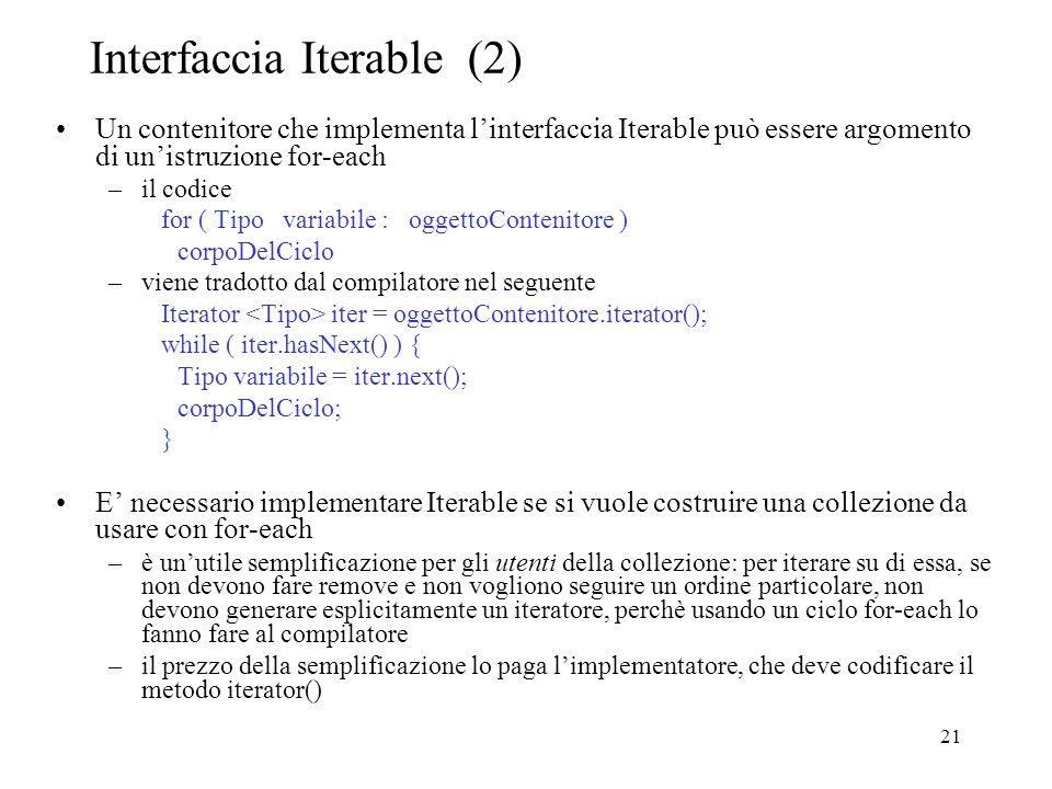 21 Interfaccia Iterable (2) Un contenitore che implementa linterfaccia Iterable può essere argomento di unistruzione for-each –il codice for ( Tipo variabile : oggettoContenitore ) corpoDelCiclo –viene tradotto dal compilatore nel seguente Iterator iter = oggettoContenitore.iterator(); while ( iter.hasNext() ) { Tipo variabile = iter.next(); corpoDelCiclo; } E necessario implementare Iterable se si vuole costruire una collezione da usare con for-each –è unutile semplificazione per gli utenti della collezione: per iterare su di essa, se non devono fare remove e non vogliono seguire un ordine particolare, non devono generare esplicitamente un iteratore, perchè usando un ciclo for-each lo fanno fare al compilatore –il prezzo della semplificazione lo paga limplementatore, che deve codificare il metodo iterator()