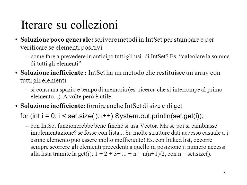 3 Iterare su collezioni Soluzione poco generale: scrivere metodi in IntSet per stampare e per verificare se elementi positivi –come fare a prevedere in anticipo tutti gli usi di IntSet.