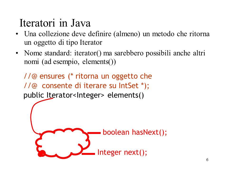 6 Iteratori in Java Una collezione deve definire (almeno) un metodo che ritorna un oggetto di tipo Iterator Nome standard: iterator() ma sarebbero possibili anche altri nomi (ad esempio, elements()) //@ ensures (* ritorna un oggetto che //@ consente di iterare su IntSet *); public Iterator elements() boolean hasNext(); Integer next();