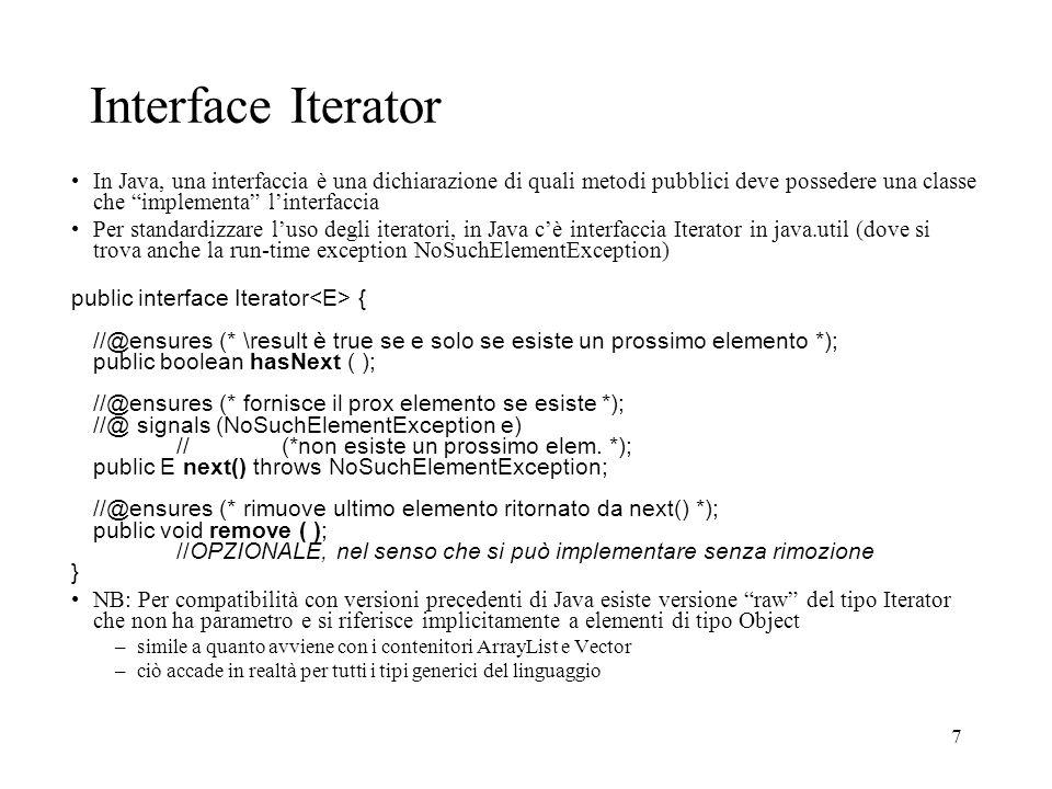 7 Interface Iterator In Java, una interfaccia è una dichiarazione di quali metodi pubblici deve possedere una classe che implementa linterfaccia Per standardizzare luso degli iteratori, in Java cè interfaccia Iterator in java.util (dove si trova anche la run-time exception NoSuchElementException) public interface Iterator { //@ensures (* \result è true se e solo se esiste un prossimo elemento *); public boolean hasNext ( ); //@ensures (* fornisce il prox elemento se esiste *); //@ signals (NoSuchElementException e) // (*non esiste un prossimo elem.