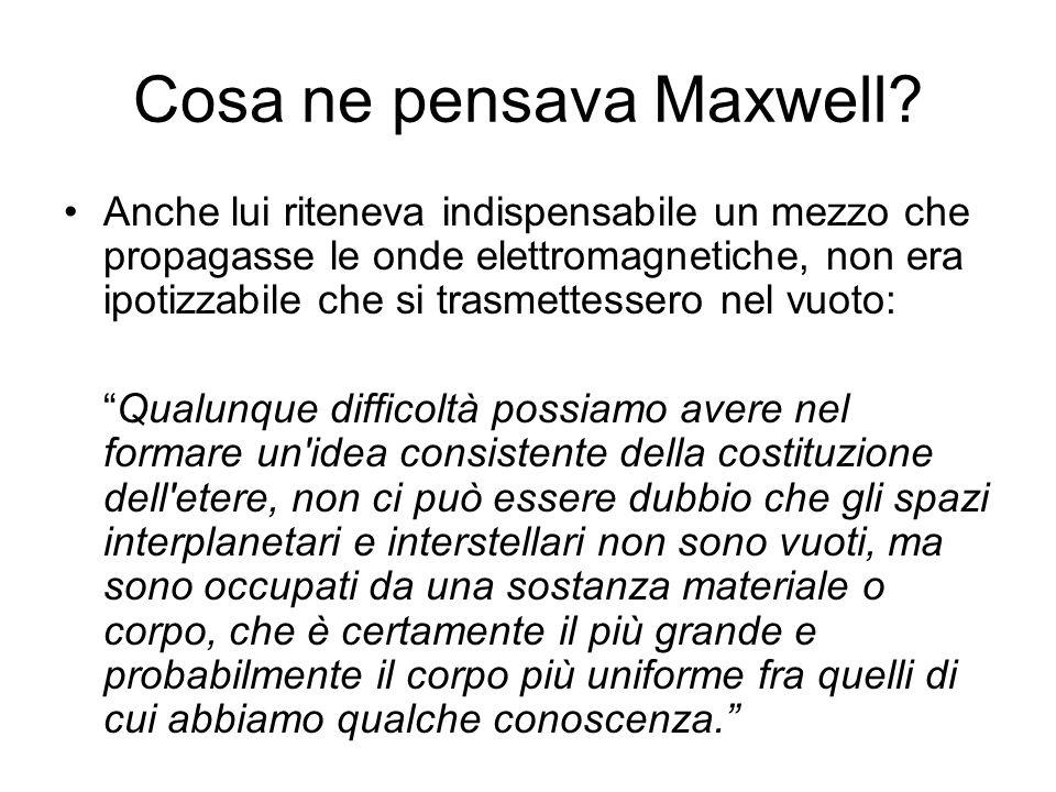 Cosa ne pensava Maxwell? Anche lui riteneva indispensabile un mezzo che propagasse le onde elettromagnetiche, non era ipotizzabile che si trasmettesse
