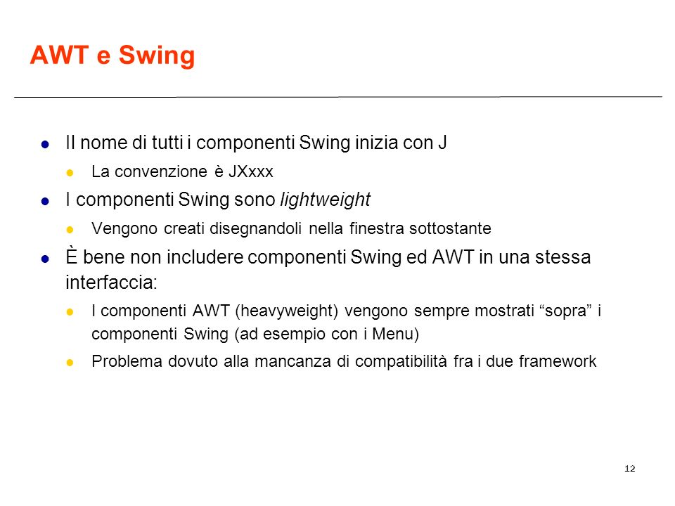 12 AWT e Swing Il nome di tutti i componenti Swing inizia con J La convenzione è JXxxx I componenti Swing sono lightweight Vengono creati disegnandoli