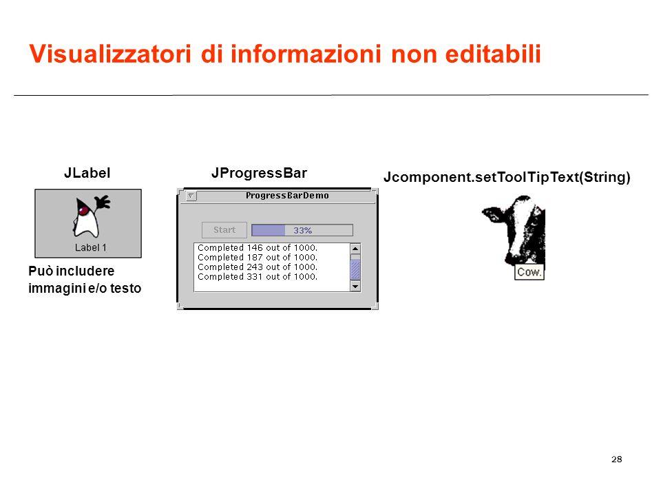 28 JLabel Può includere immagini e/o testo JProgressBar Jcomponent.setToolTipText(String) Visualizzatori di informazioni non editabili