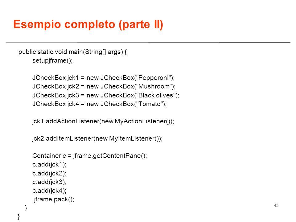 42 Esempio completo (parte II) public static void main(String[] args) { setupjframe(); JCheckBox jck1 = new JCheckBox(