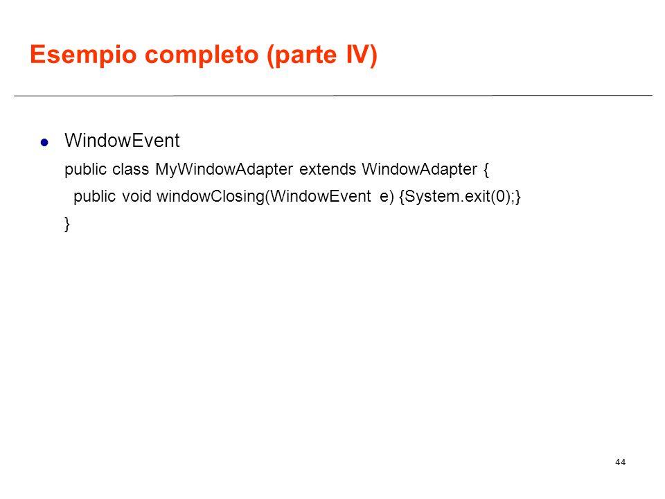 44 Esempio completo (parte IV) WindowEvent public class MyWindowAdapter extends WindowAdapter { public void windowClosing(WindowEvent e) {System.exit(