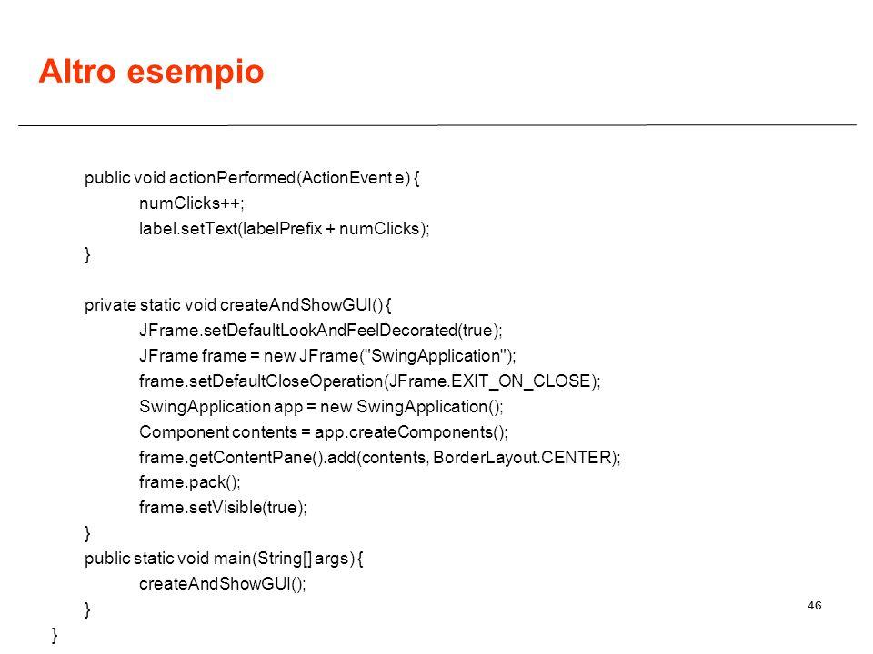 46 Altro esempio public void actionPerformed(ActionEvent e) { numClicks++; label.setText(labelPrefix + numClicks); } private static void createAndShow
