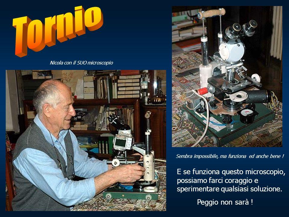 Nicola con il SUO microscopio Sembra impossibile, ma funziona ed anche bene ! E se funziona questo microscopio, possiamo farci coraggio e sperimentare