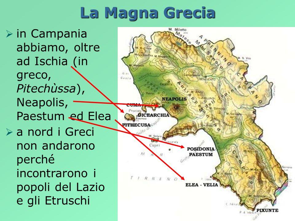 La Magna Grecia in Campania abbiamo, oltre ad Ischia (in greco, Pitechùssa), Neapolis, Paestum ed Elea a nord i Greci non andarono perché incontrarono