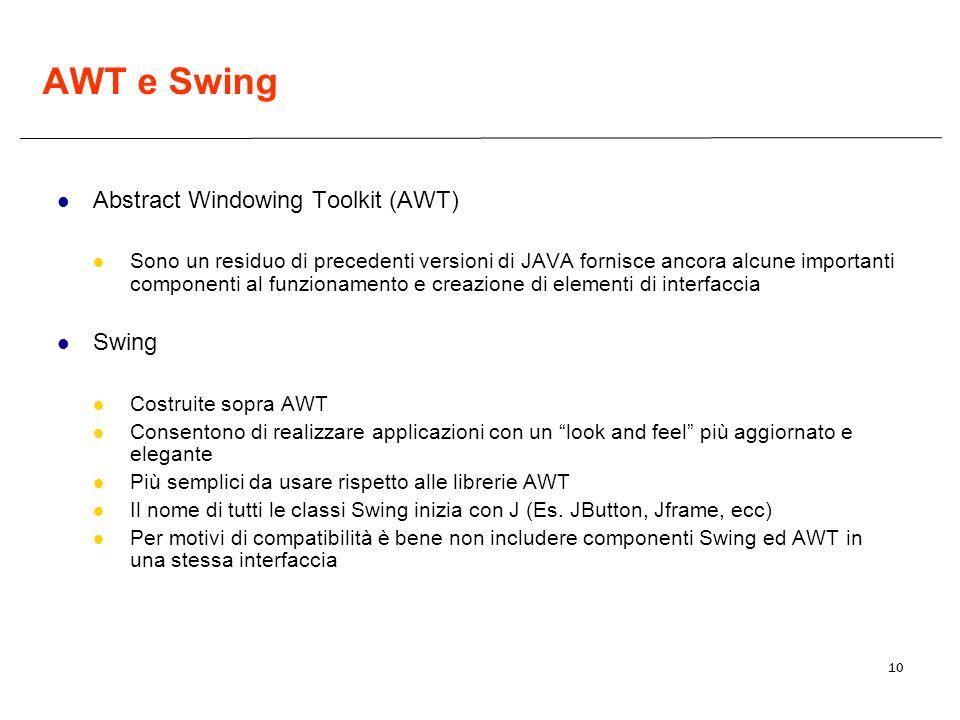 10 AWT e Swing Abstract Windowing Toolkit (AWT) Sono un residuo di precedenti versioni di JAVA fornisce ancora alcune importanti componenti al funzionamento e creazione di elementi di interfaccia Swing Costruite sopra AWT Consentono di realizzare applicazioni con un look and feel più aggiornato e elegante Più semplici da usare rispetto alle librerie AWT Il nome di tutti le classi Swing inizia con J (Es.