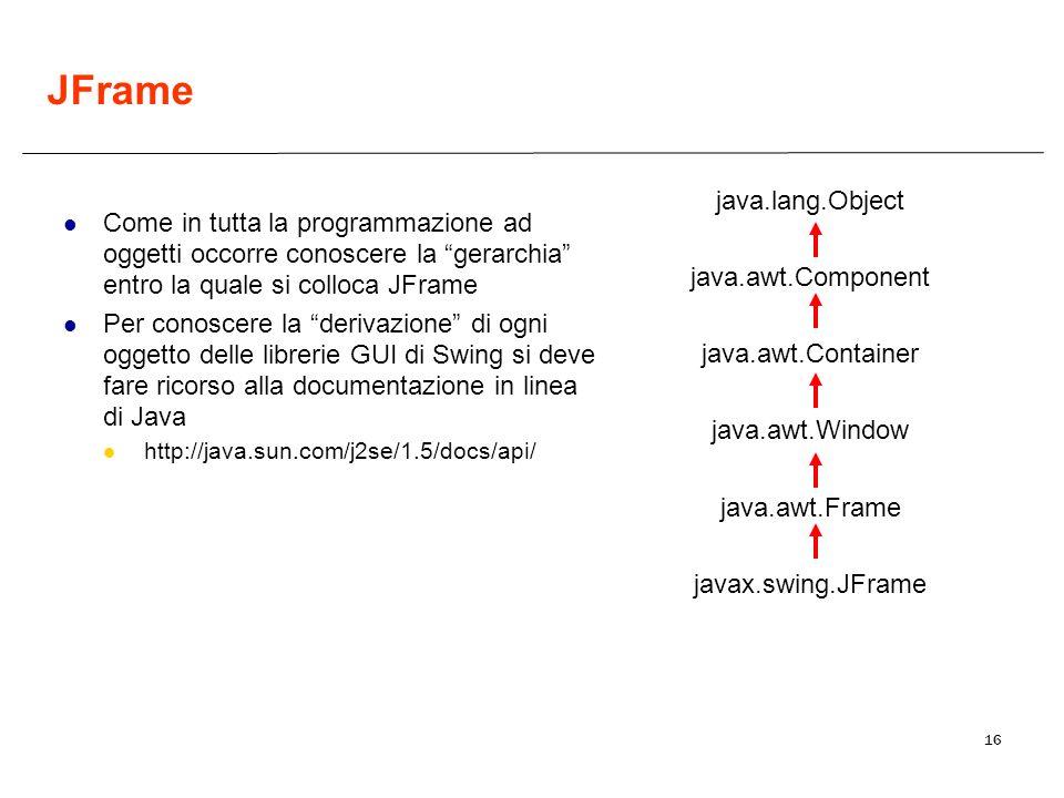 16 JFrame Come in tutta la programmazione ad oggetti occorre conoscere la gerarchia entro la quale si colloca JFrame Per conoscere la derivazione di ogni oggetto delle librerie GUI di Swing si deve fare ricorso alla documentazione in linea di Java http://java.sun.com/j2se/1.5/docs/api/ java.lang.Object java.awt.Component java.awt.Container java.awt.Window java.awt.Frame javax.swing.JFrame