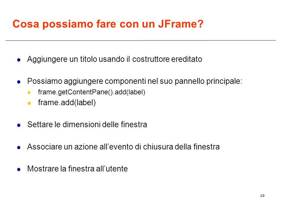 19 Cosa possiamo fare con un JFrame? Aggiungere un titolo usando il costruttore ereditato Possiamo aggiungere componenti nel suo pannello principale: