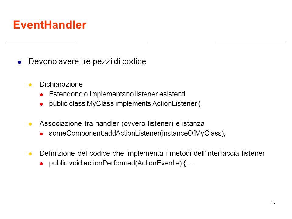 35 EventHandler Devono avere tre pezzi di codice Dichiarazione Estendono o implementano listener esistenti public class MyClass implements ActionListe