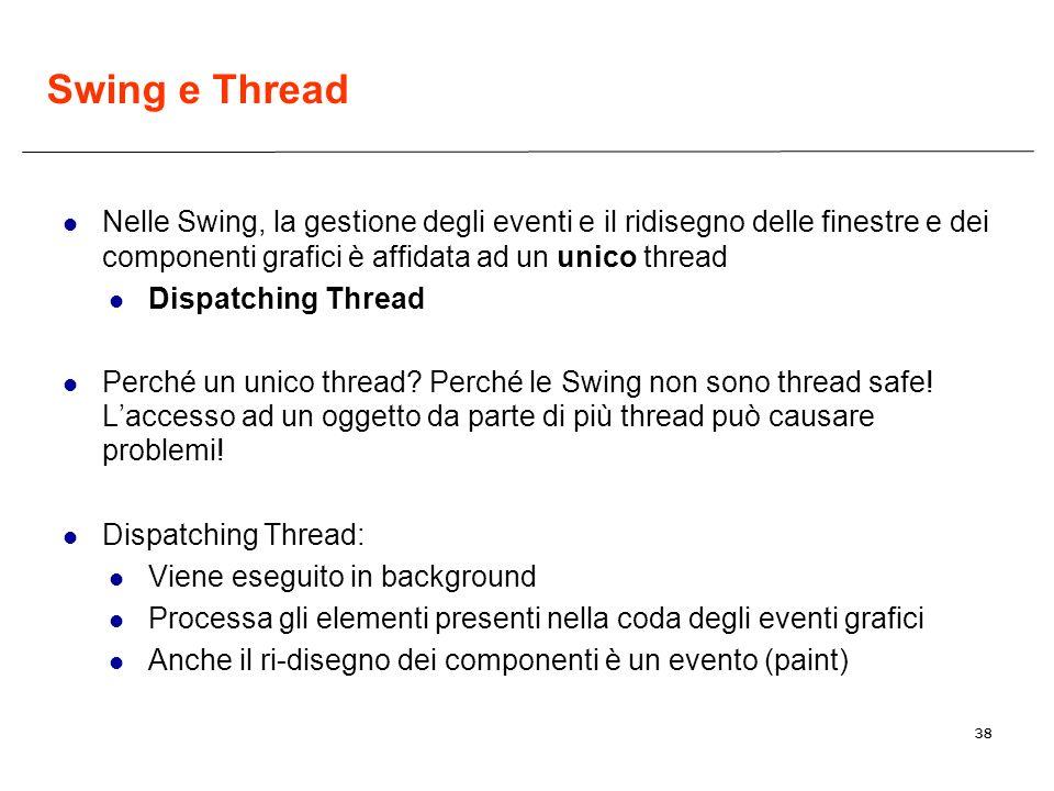 38 Swing e Thread Nelle Swing, la gestione degli eventi e il ridisegno delle finestre e dei componenti grafici è affidata ad un unico thread Dispatching Thread Perché un unico thread.