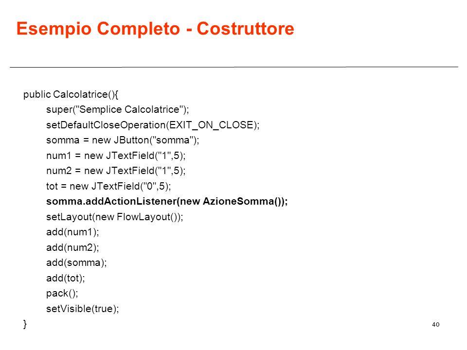 40 Esempio Completo - Costruttore public Calcolatrice(){ super( Semplice Calcolatrice ); setDefaultCloseOperation(EXIT_ON_CLOSE); somma = new JButton( somma ); num1 = new JTextField( 1 ,5); num2 = new JTextField( 1 ,5); tot = new JTextField( 0 ,5); somma.addActionListener(new AzioneSomma()); setLayout(new FlowLayout()); add(num1); add(num2); add(somma); add(tot); pack(); setVisible(true); }