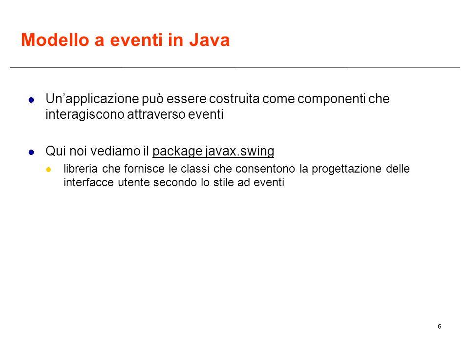6 Modello a eventi in Java Unapplicazione può essere costruita come componenti che interagiscono attraverso eventi Qui noi vediamo il package javax.swing libreria che fornisce le classi che consentono la progettazione delle interfacce utente secondo lo stile ad eventi