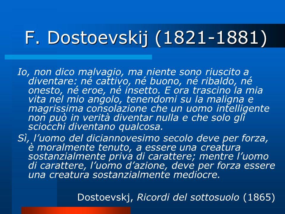 F. Dostoevskij (1821-1881) Io, non dico malvagio, ma niente sono riuscito a diventare: né cattivo, né buono, né ribaldo, né onesto, né eroe, né insett
