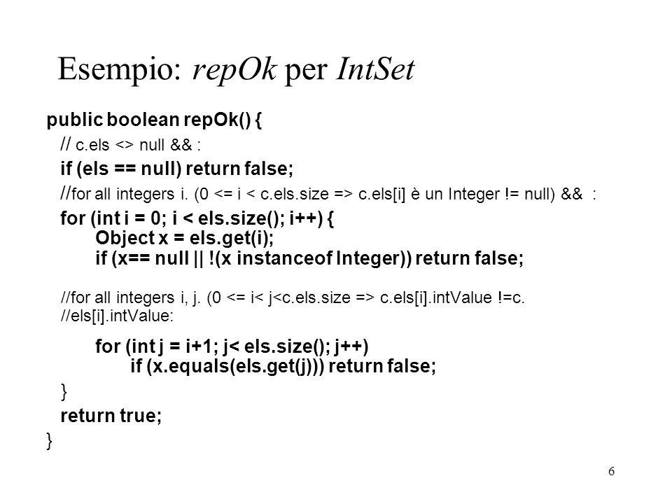 6 Esempio: repOk per IntSet public boolean repOk() { // c.els <> null && : if (els == null) return false; // for all integers i. (0 c.els[i] è un Inte