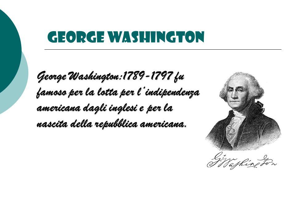 George washington George Washington:1789-1797 fu famoso per la lotta per lindipendenza americana dagli inglesi e per la nascita della repubblica americana.