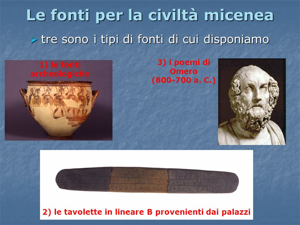 Le fonti per la civiltà micenea tre sono i tipi di fonti di cui disponiamo tre sono i tipi di fonti di cui disponiamo 1) le fonti archeologiche 2) le