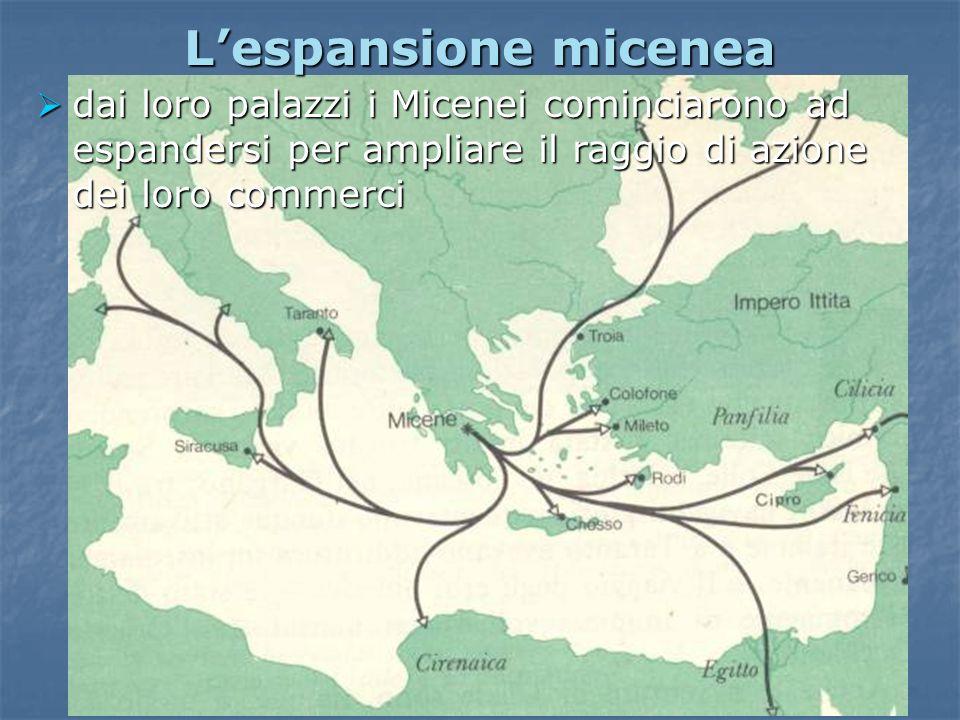 Lespansione micenea dai loro palazzi i Micenei cominciarono ad espandersi per ampliare il raggio di azione dei loro commerci dai loro palazzi i Micene