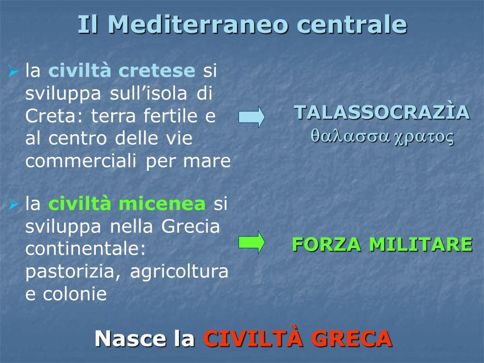 Il Mediterraneo centrale la civiltà cretese si sviluppa sullisola di Creta: terra fertile e al centro delle vie commerciali per mare la civiltà micene