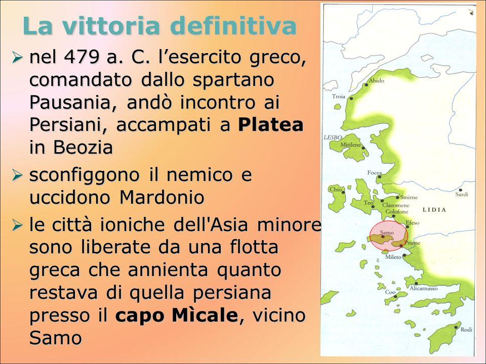 La vittoria definitiva nel 479 a. C. lesercito greco, comandato dallo spartano Pausania, andò incontro ai Persiani, accampati a Platea in Beozia nel 4