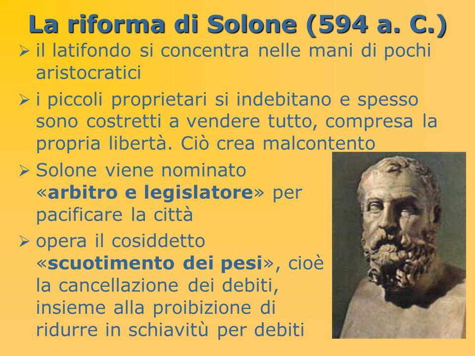 La riforma di Solone (594 a. C.) il latifondo si concentra nelle mani di pochi aristocratici i piccoli proprietari si indebitano e spesso sono costret