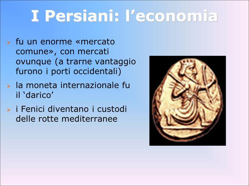 I Persiani: leconomia fu un enorme «mercato comune», con mercati ovunque (a trarne vantaggio furono i porti occidentali) la moneta internazionale fu i