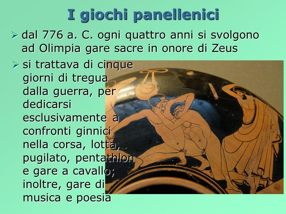 I giochi panellenici dal 776 a. C. ogni quattro anni si svolgono ad Olimpia gare sacre in onore di Zeus dal 776 a. C. ogni quattro anni si svolgono ad
