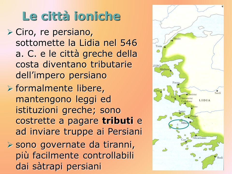 Le città ioniche Ciro, re persiano, sottomette la Lidia nel 546 a. C. e le città greche della costa diventano tributarie dellimpero persiano Ciro, re