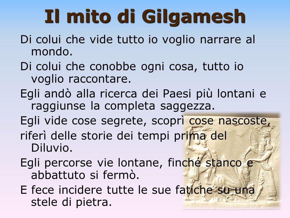 Il mito di Gilgamesh Di colui che vide tutto io voglio narrare al mondo. Di colui che conobbe ogni cosa, tutto io voglio raccontare. Egli andò alla ri