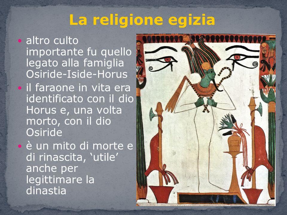 altro culto importante fu quello legato alla famiglia Osiride-Iside-Horus il faraone in vita era identificato con il dio Horus e, una volta morto, con