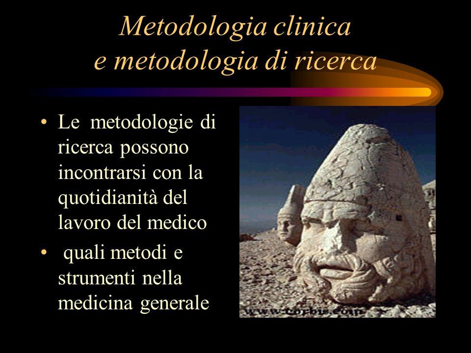 Metodologia clinica e metodologia di ricerca Le metodologie di ricerca possono incontrarsi con la quotidianità del lavoro del medico quali metodi e st