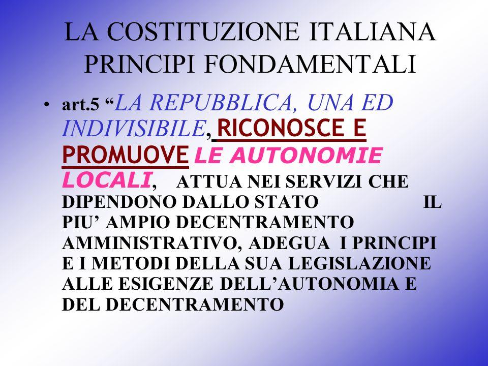 LA COSTITUZIONE ITALIANA PRINCIPI FONDAMENTALI art.5 LA REPUBBLICA, UNA ED INDIVISIBILE, RICONOSCE E PROMUOVE LE AUTONOMIE LOCALI, ATTUA NEI SERVIZI C