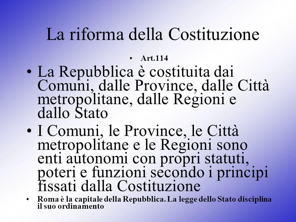 La riforma della Costituzione Art.114 La Repubblica è costituita dai Comuni, dalle Province, dalle Città metropolitane, dalle Regioni e dallo Stato I