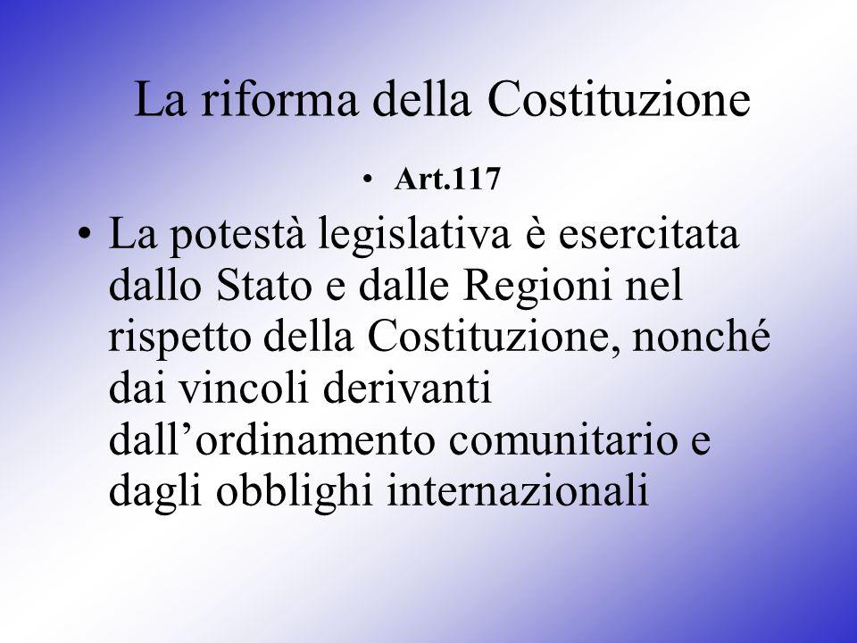 La riforma della Costituzione Art.117 La potestà legislativa è esercitata dallo Stato e dalle Regioni nel rispetto della Costituzione, nonché dai vinc