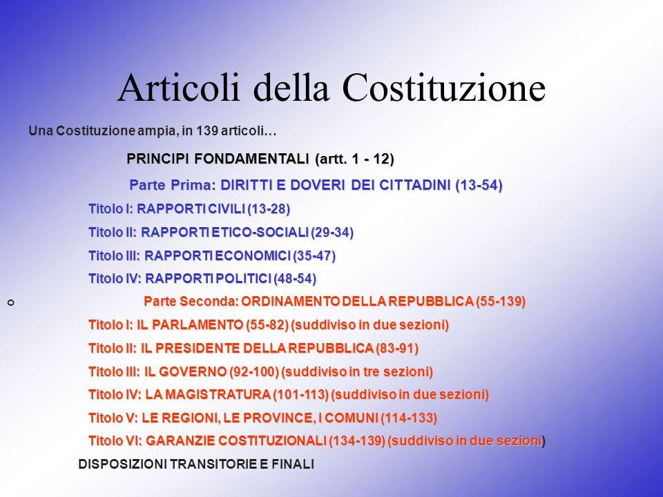 Articoli della Costituzione Una Costituzione ampia, in 139 articoli… PRINCIPI FONDAMENTALI (artt. 1 - 12) Parte Prima: DIRITTI E DOVERI DEI CITTADINI