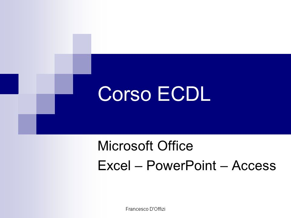 Francesco D'Offizi Corso ECDL Microsoft Office Excel – PowerPoint – Access