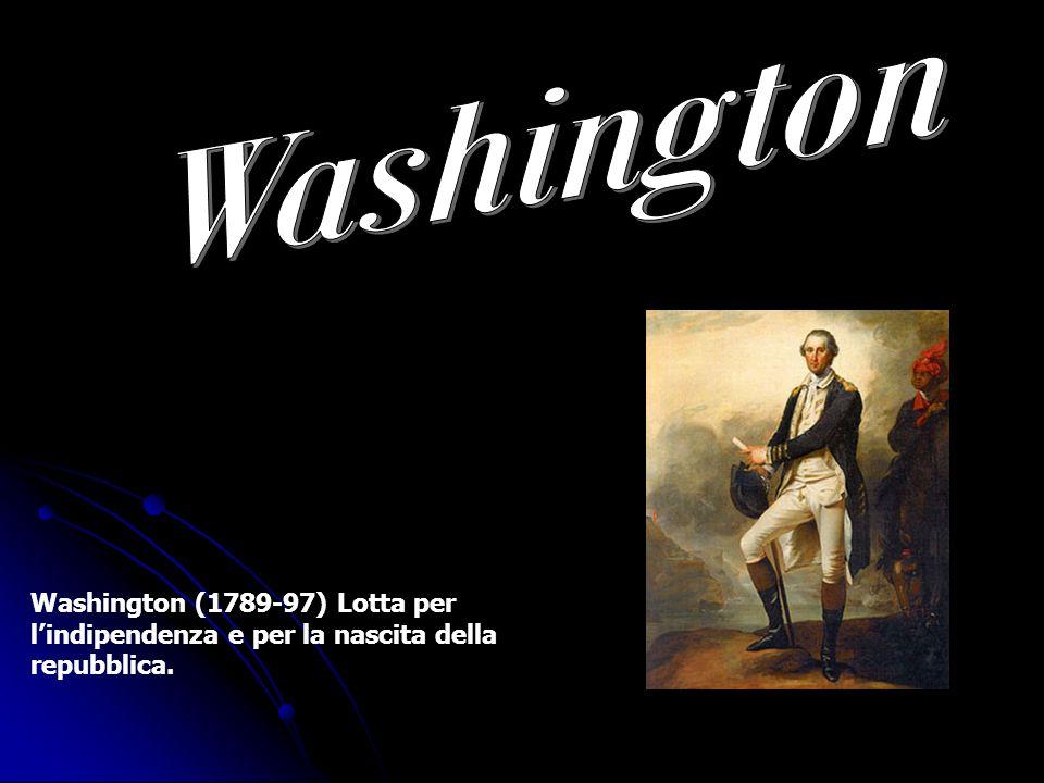 Washington (1789-97) Lotta per lindipendenza e per la nascita della repubblica.