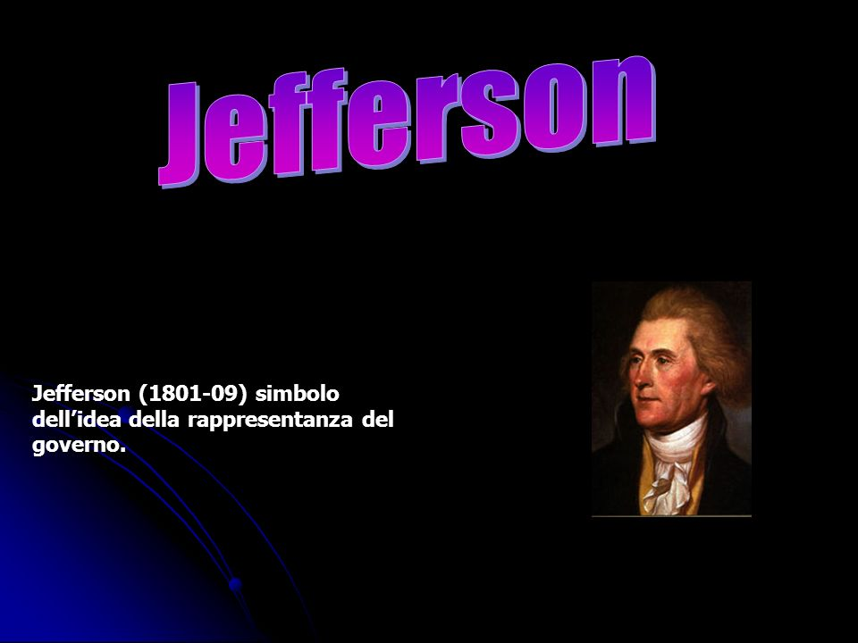 Jefferson (1801-09) simbolo dellidea della rappresentanza del governo.